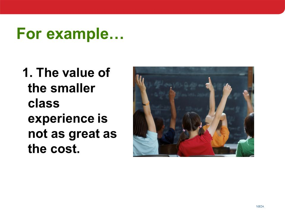 NBOA For example… 1. The value of the smaller class experience is not as great as the cost.
