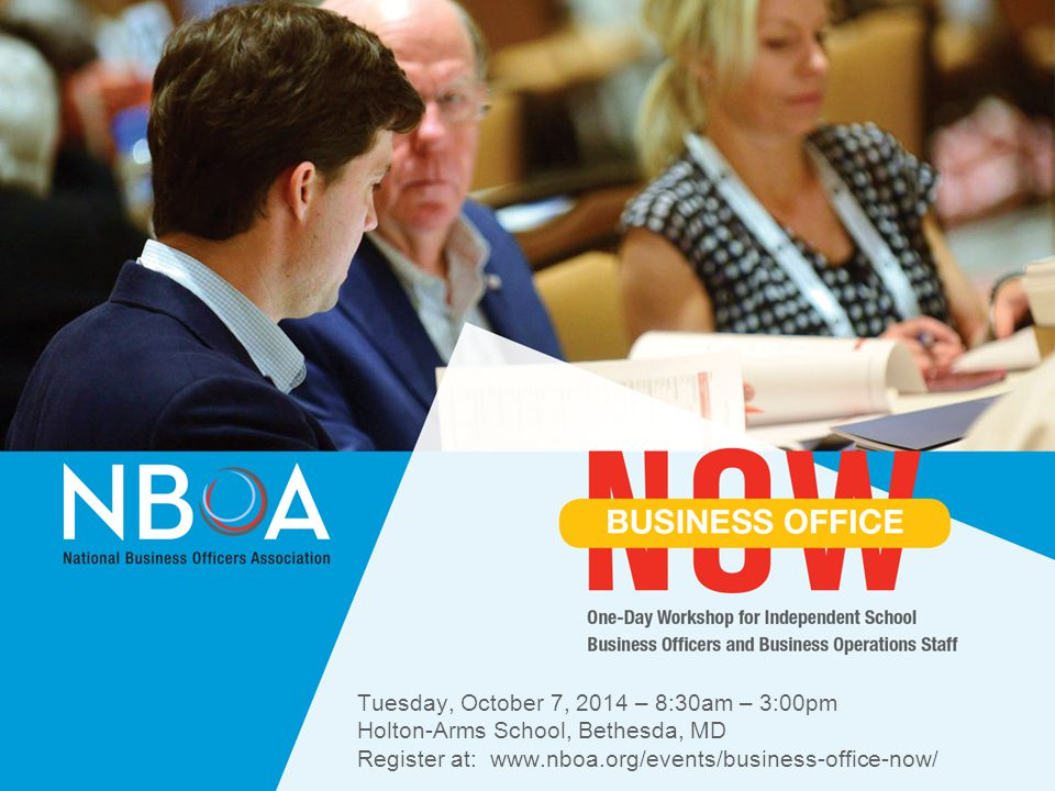 NBOA Tuesday, October 7, 2014 – 8:30am – 3:00pm Holton-Arms School, Bethesda, MD Register at: www.nboa.org/events/business-office-now/