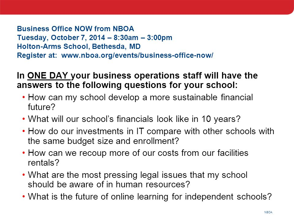 NBOA Business Office NOW from NBOA Tuesday, October 7, 2014 – 8:30am – 3:00pm Holton-Arms School, Bethesda, MD Register at: www.nboa.org/events/busine