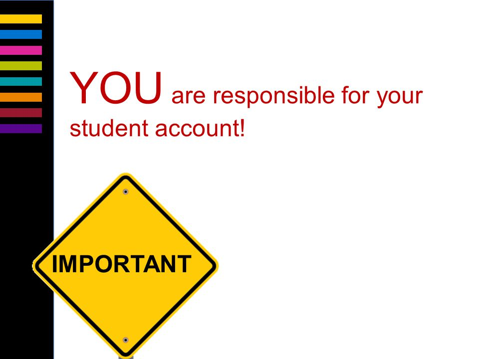 YOU are responsible for your student account! IMPORTANT