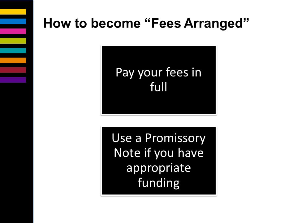 Pay your fees in full Use a Promissory Note if you have appropriate funding How to become Fees Arranged