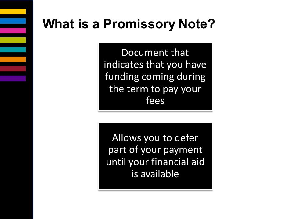 Document that indicates that you have funding coming during the term to pay your fees Allows you to defer part of your payment until your financial aid is available What is a Promissory Note?