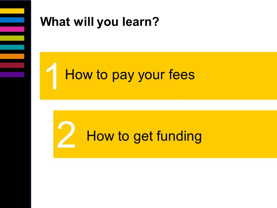 2 1 How to pay your fees What will you learn? How to get funding