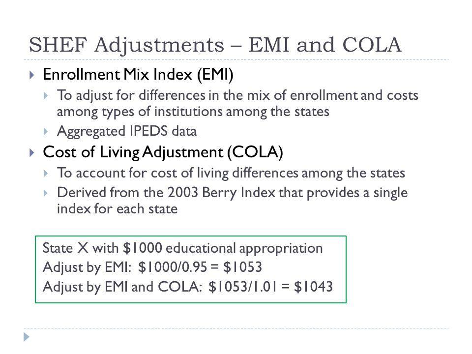 SHEF Adjustments – EMI and COLA  Enrollment Mix Index (EMI)  To adjust for differences in the mix of enrollment and costs among types of institutions among the states  Aggregated IPEDS data  Cost of Living Adjustment (COLA)  To account for cost of living differences among the states  Derived from the 2003 Berry Index that provides a single index for each state State X with $1000 educational appropriation Adjust by EMI: $1000/0.95 = $1053 Adjust by EMI and COLA: $1053/1.01 = $1043