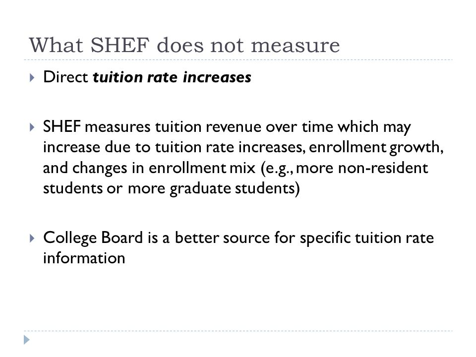 What SHEF does not measure  Direct tuition rate increases  SHEF measures tuition revenue over time which may increase due to tuition rate increases, enrollment growth, and changes in enrollment mix (e.g., more non-resident students or more graduate students)  College Board is a better source for specific tuition rate information