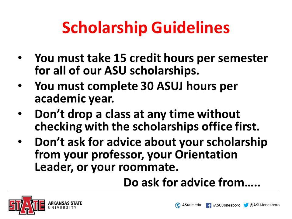 AState.edu /ASUJonesboro @ASUJonesboro Scholarship Guidelines You must take 15 credit hours per semester for all of our ASU scholarships.
