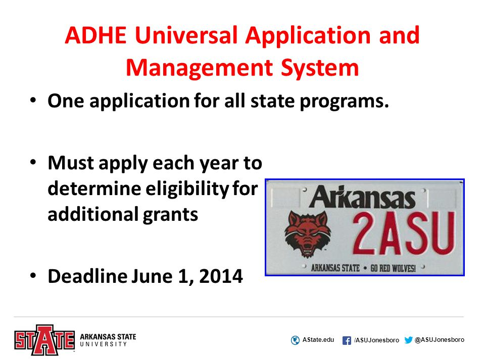 AState.edu /ASUJonesboro @ASUJonesboro ADHE Universal Application and Management System One application for all state programs.