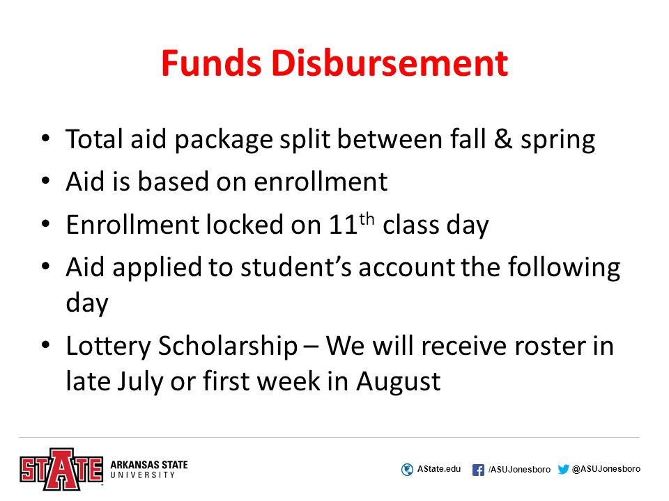 AState.edu /ASUJonesboro @ASUJonesboro Funds Disbursement Total aid package split between fall & spring Aid is based on enrollment Enrollment locked on 11 th class day Aid applied to student's account the following day Lottery Scholarship – We will receive roster in late July or first week in August