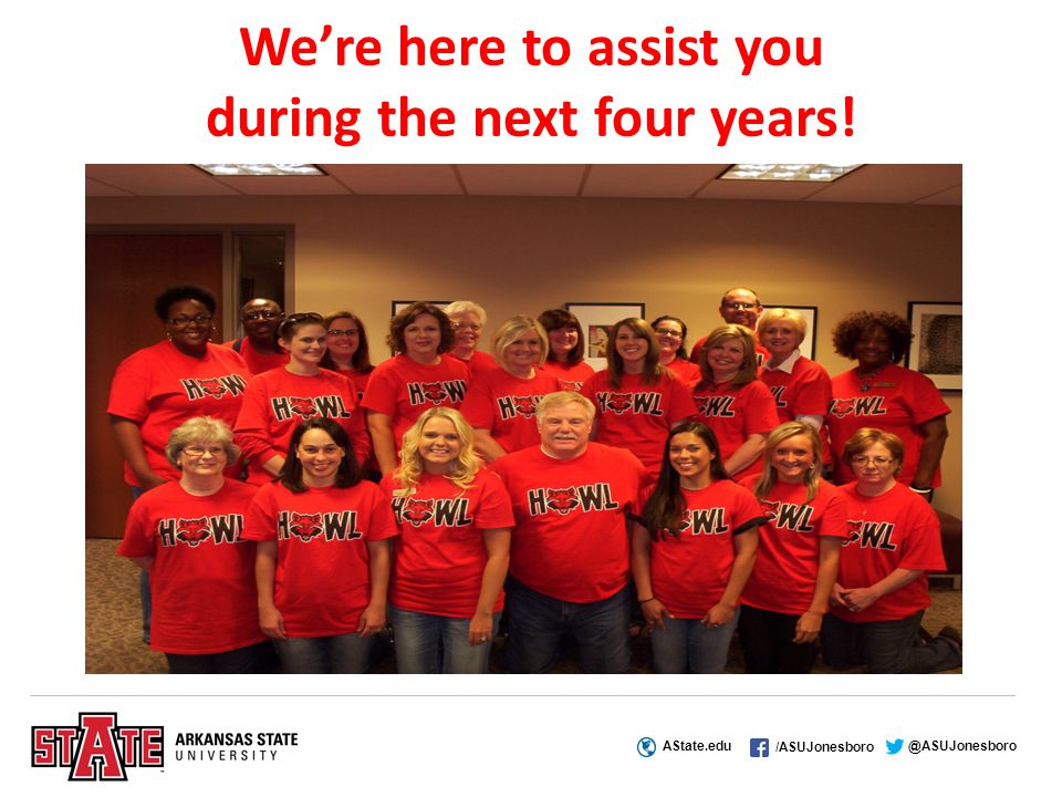 AState.edu /ASUJonesboro @ASUJonesboro We're here to assist you during the next four years!