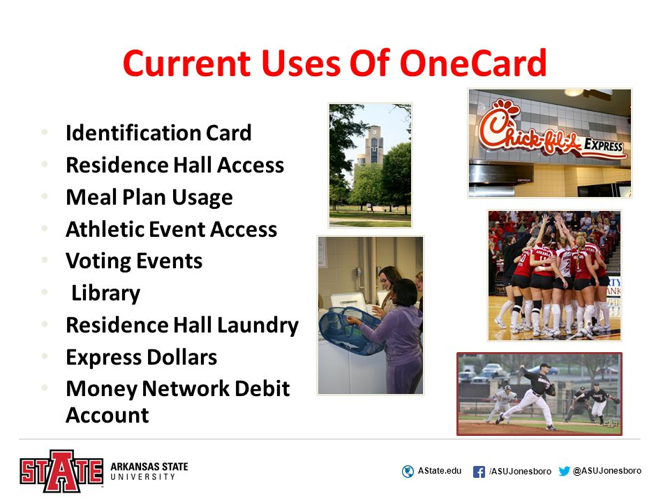 AState.edu /ASUJonesboro @ASUJonesboro Current Uses Of OneCard Identification Card Residence Hall Access Meal Plan Usage Athletic Event Access Voting Events Library Residence Hall Laundry Express Dollars Money Network Debit Account