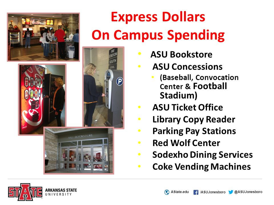 AState.edu /ASUJonesboro @ASUJonesboro Express Dollars On Campus Spending ASU Bookstore ASU Concessions (Baseball, Convocation Center & Football Stadium) ASU Ticket Office Library Copy Reader Parking Pay Stations Red Wolf Center Sodexho Dining Services Coke Vending Machines