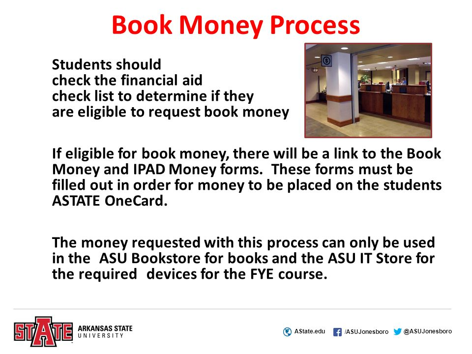 AState.edu /ASUJonesboro @ASUJonesboro Book Money Process Students should check the financial aid check list to determine if they are eligible to request book money If eligible for book money, there will be a link to the Book Money and IPAD Money forms.