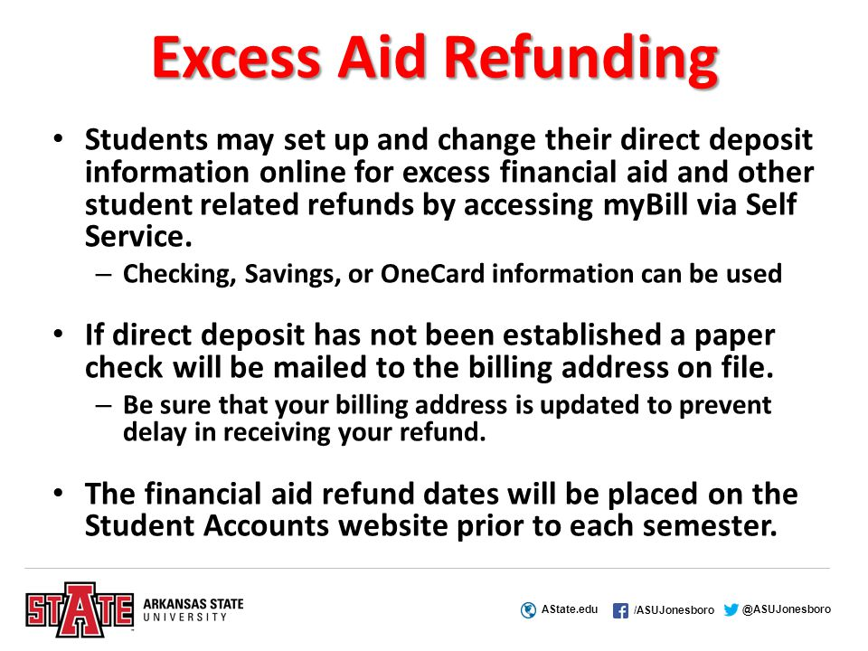 AState.edu /ASUJonesboro @ASUJonesboro Excess Aid Refunding Students may set up and change their direct deposit information online for excess financial aid and other student related refunds by accessing myBill via Self Service.