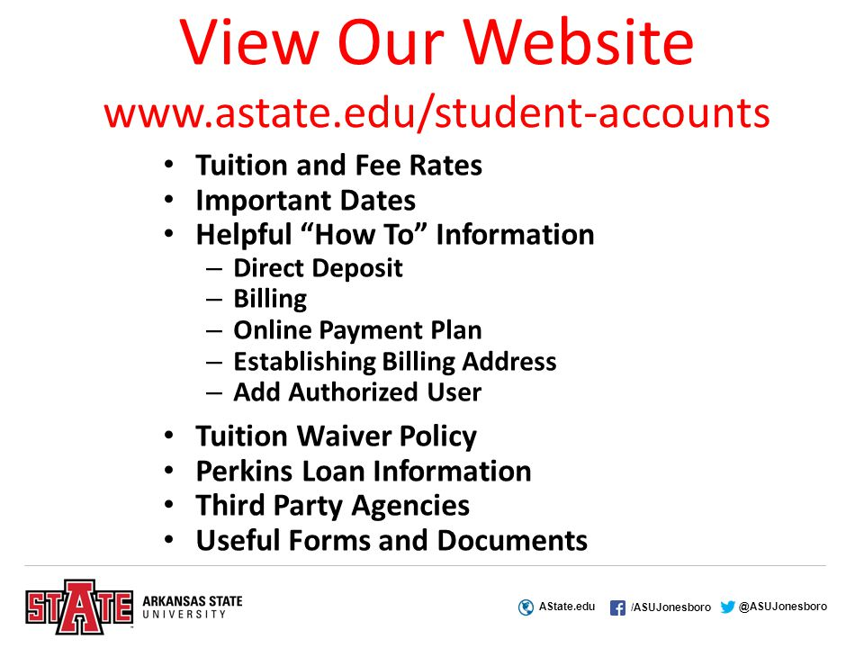 AState.edu /ASUJonesboro @ASUJonesboro View Our Website www.astate.edu/student-accounts Tuition and Fee Rates Important Dates Helpful How To Information – Direct Deposit – Billing – Online Payment Plan – Establishing Billing Address – Add Authorized User Tuition Waiver Policy Perkins Loan Information Third Party Agencies Useful Forms and Documents