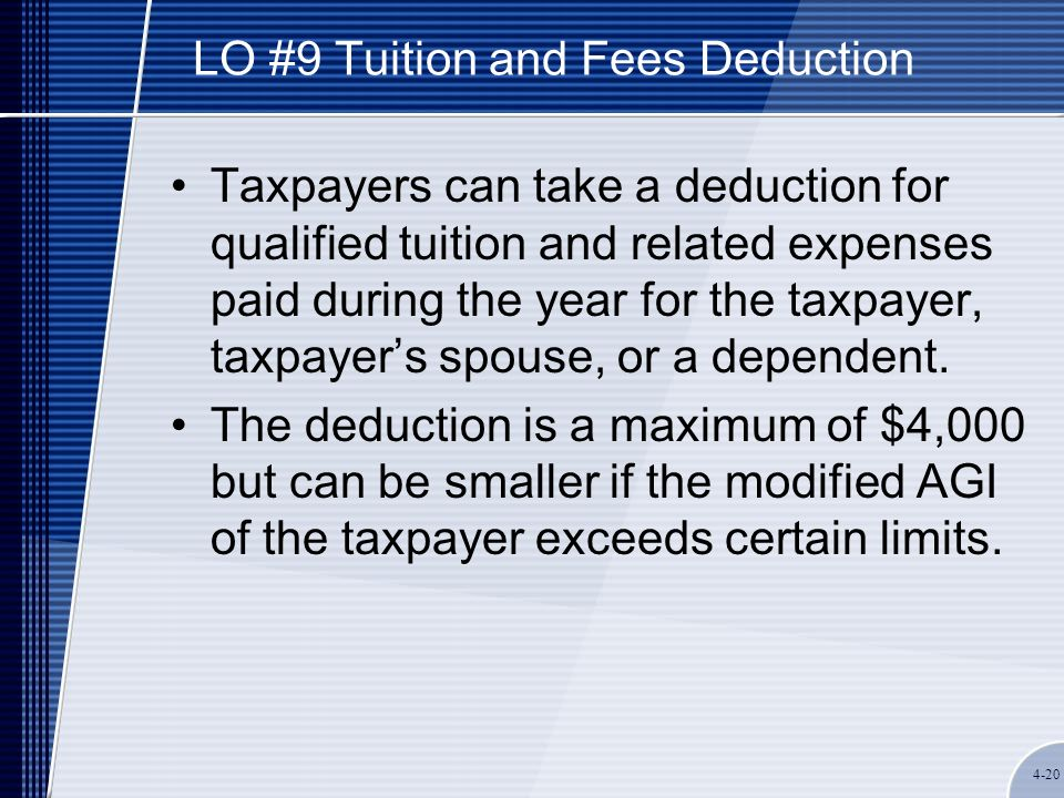4-20 LO #9 Tuition and Fees Deduction Taxpayers can take a deduction for qualified tuition and related expenses paid during the year for the taxpayer, taxpayer's spouse, or a dependent.