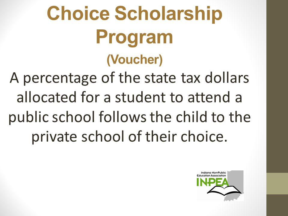 Choice Scholarship Program (Voucher) A percentage of the state tax dollars allocated for a student to attend a public school follows the child to the private school of their choice.
