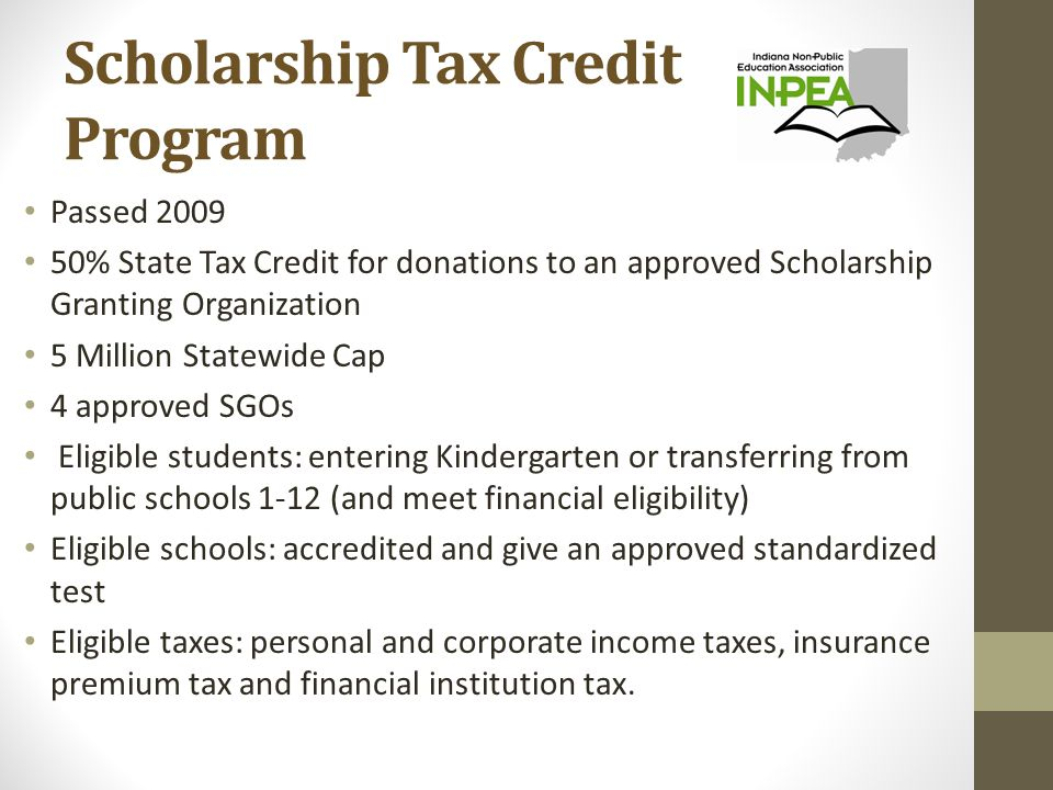 Scholarship Tax Credit Program Passed 2009 50% State Tax Credit for donations to an approved Scholarship Granting Organization 5 Million Statewide Cap 4 approved SGOs Eligible students: entering Kindergarten or transferring from public schools 1-12 (and meet financial eligibility) Eligible schools: accredited and give an approved standardized test Eligible taxes: personal and corporate income taxes, insurance premium tax and financial institution tax.