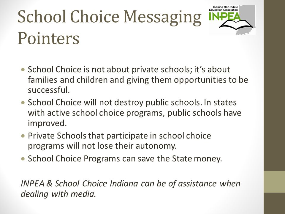 School Choice Messaging Pointers  School Choice is not about private schools; it's about families and children and giving them opportunities to be successful.