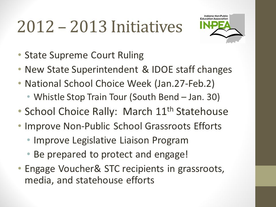 2012 – 2013 Initiatives State Supreme Court Ruling New State Superintendent & IDOE staff changes National School Choice Week (Jan.27-Feb.2) Whistle Stop Train Tour (South Bend – Jan.