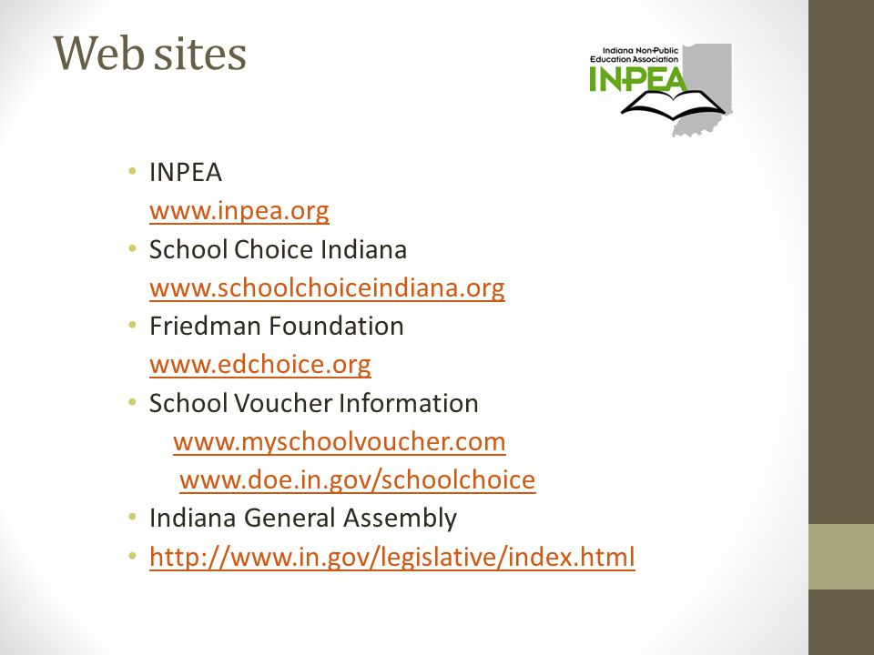 Web sites INPEA www.inpea.org School Choice Indiana www.schoolchoiceindiana.org Friedman Foundation www.edchoice.org School Voucher Information www.myschoolvoucher.com www.doe.in.gov/schoolchoice Indiana General Assembly http://www.in.gov/legislative/index.html