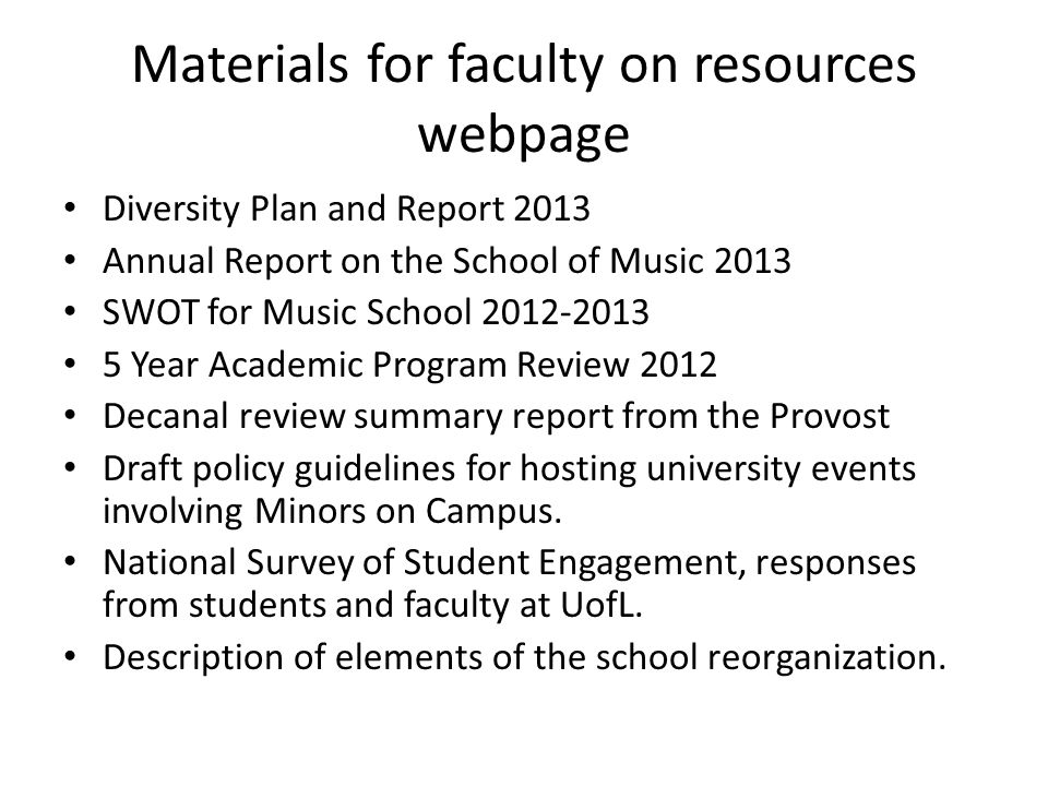 Materials for faculty on resources webpage Diversity Plan and Report 2013 Annual Report on the School of Music 2013 SWOT for Music School 2012-2013 5 Year Academic Program Review 2012 Decanal review summary report from the Provost Draft policy guidelines for hosting university events involving Minors on Campus.