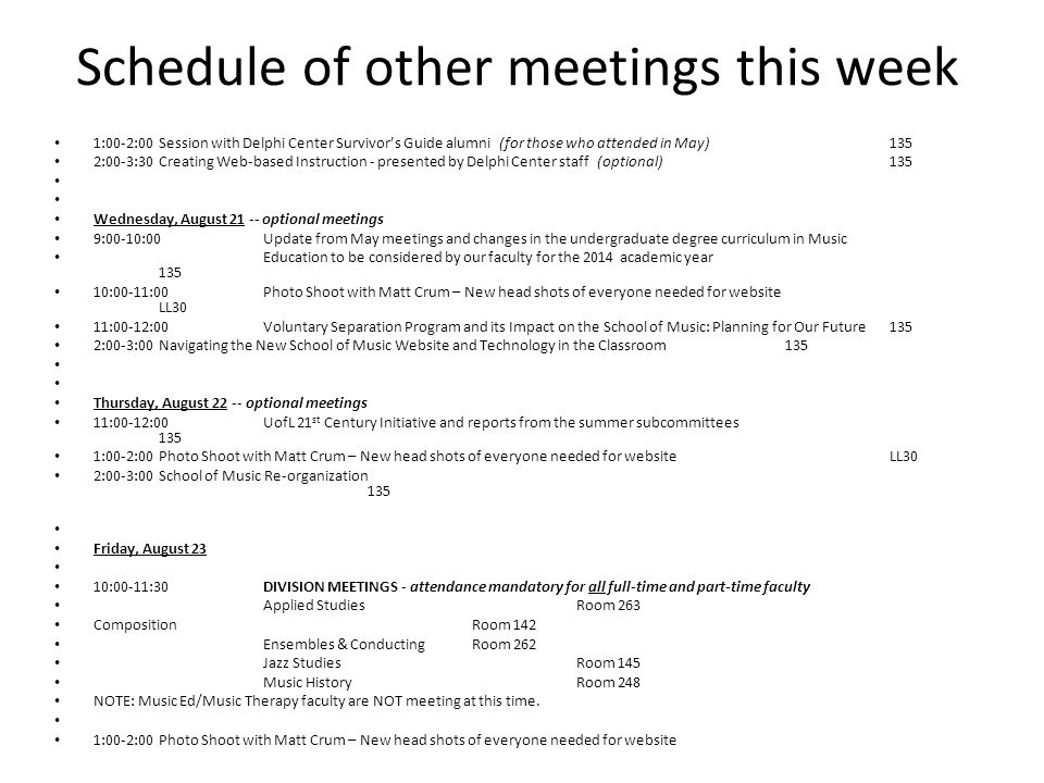 Schedule of other meetings this week 1:00-2:00Session with Delphi Center Survivor's Guide alumni (for those who attended in May) 135 2:00-3:30Creating Web-based Instruction - presented by Delphi Center staff (optional)135 Wednesday, August 21 -- optional meetings 9:00-10:00 Update from May meetings and changes in the undergraduate degree curriculum in Music Education to be considered by our faculty for the 2014 academic year 135 10:00-11:00Photo Shoot with Matt Crum – New head shots of everyone needed for website LL30 11:00-12:00Voluntary Separation Program and its Impact on the School of Music: Planning for Our Future 135 2:00-3:00Navigating the New School of Music Website and Technology in the Classroom135 Thursday, August 22 -- optional meetings 11:00-12:00UofL 21 st Century Initiative and reports from the summer subcommittees 135 1:00-2:00Photo Shoot with Matt Crum – New head shots of everyone needed for websiteLL30 2:00-3:00School of Music Re-organization 135 Friday, August 23 10:00-11:30DIVISION MEETINGS - attendance mandatory for all full-time and part-time faculty Applied Studies Room 263 Composition Room 142 Ensembles & Conducting Room 262 Jazz Studies Room 145 Music History Room 248 NOTE: Music Ed/Music Therapy faculty are NOT meeting at this time.