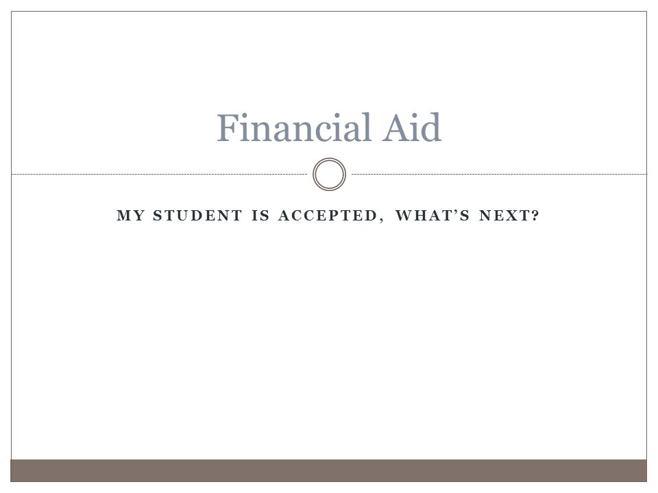 MY STUDENT IS ACCEPTED, WHAT'S NEXT Financial Aid