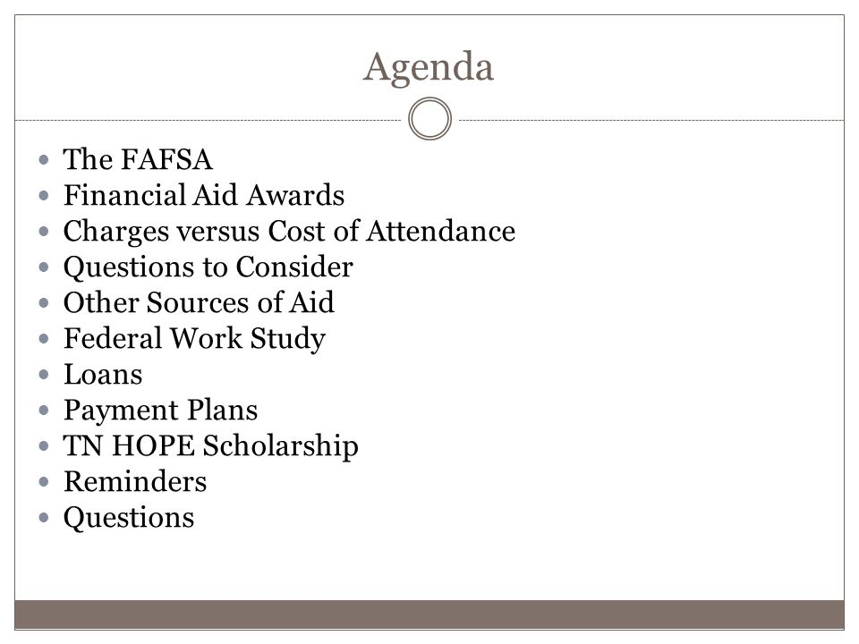 Agenda The FAFSA Financial Aid Awards Charges versus Cost of Attendance Questions to Consider Other Sources of Aid Federal Work Study Loans Payment Plans TN HOPE Scholarship Reminders Questions