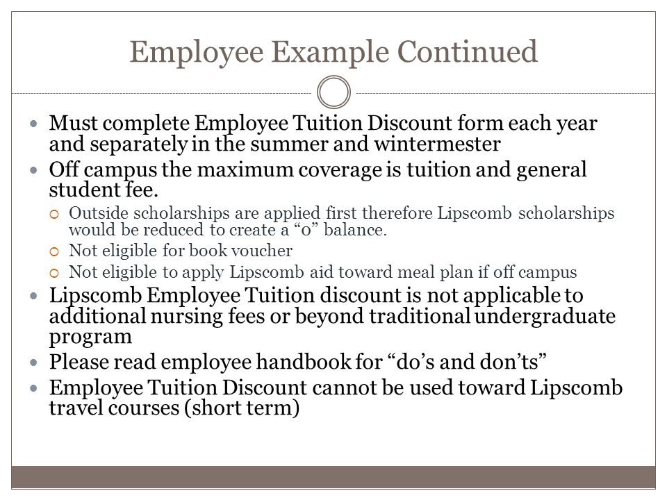 Employee Example Continued Must complete Employee Tuition Discount form each year and separately in the summer and wintermester Off campus the maximum coverage is tuition and general student fee.