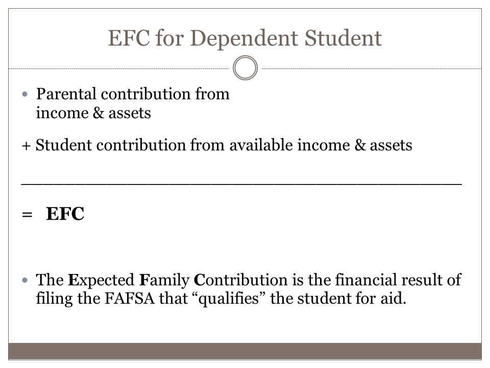 EFC for Dependent Student Parental contribution from income & assets + Student contribution from available income & assets __________________________________________ = EFC The Expected Family Contribution is the financial result of filing the FAFSA that qualifies the student for aid.