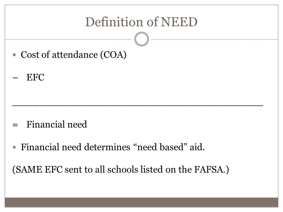 Definition of NEED Cost of attendance (COA) – EFC ______________________________________ = Financial need Financial need determines need based aid.
