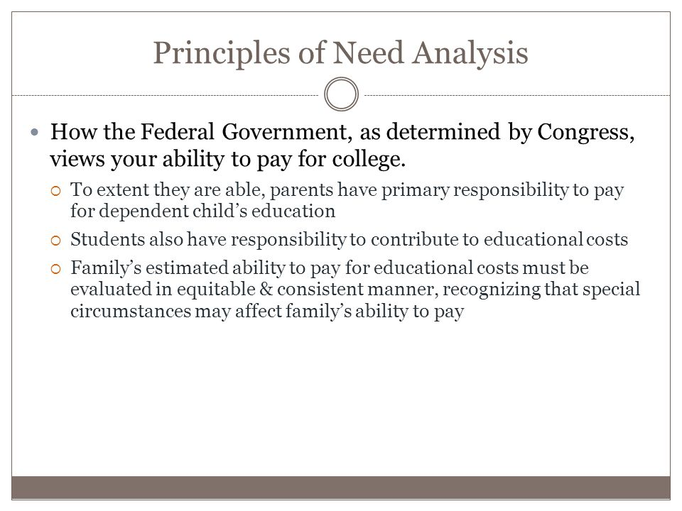 Principles of Need Analysis How the Federal Government, as determined by Congress, views your ability to pay for college.