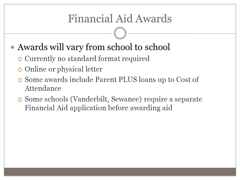 Financial Aid Awards Awards will vary from school to school  Currently no standard format required  Online or physical letter  Some awards include Parent PLUS loans up to Cost of Attendance  Some schools (Vanderbilt, Sewanee) require a separate Financial Aid application before awarding aid