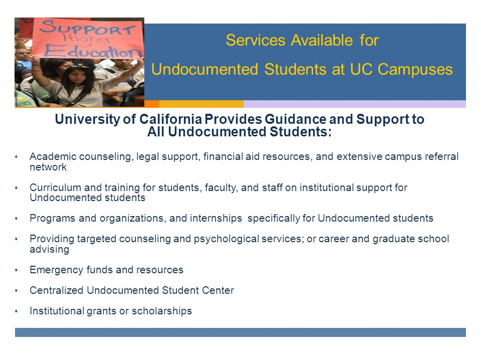 University of California Provides Guidance and Support to All Undocumented Students: Academic counseling, legal support, financial aid resources, and extensive campus referral network Curriculum and training for students, faculty, and staff on institutional support for Undocumented students Programs and organizations, and internships specifically for Undocumented students Providing targeted counseling and psychological services; or career and graduate school advising Emergency funds and resources Centralized Undocumented Student Center Institutional grants or scholarships Services Available for Undocumented Students at UC Campuses