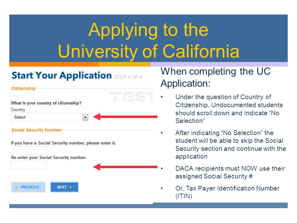 Applying to the University of California When completing the UC Application: Under the question of Country of Citizenship, Undocumented students should scroll down and indicate No Selection After indicating No Selection the student will be able to skip the Social Security section and continue with the application DACA recipients must NOW use their assigned Social Security # Or, Tax Payer Identification Number (ITIN)