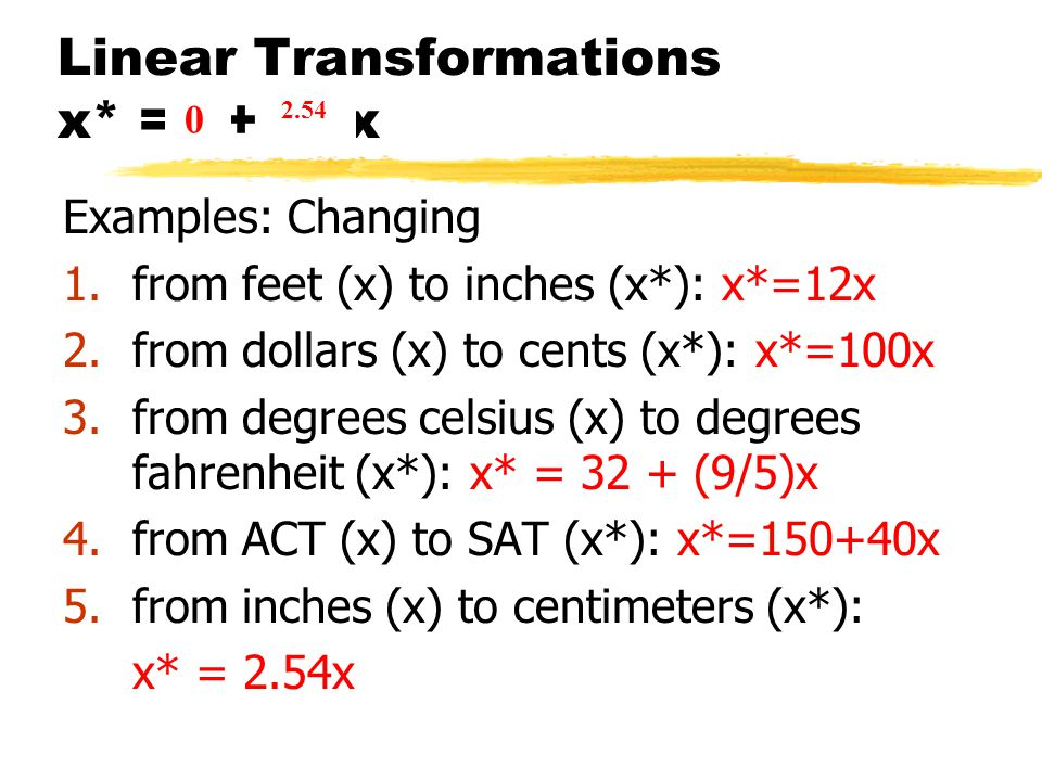 Linear Transformations x* = a+ b x Examples: Changing 1.from feet (x) to inches (x*): x*=12x 2.from dollars (x) to cents (x*): x*=100x 3.from degrees celsius (x) to degrees fahrenheit (x*): x* = 32 + (9/5)x 4.from ACT (x) to SAT (x*): x*=150+40x 5.from inches (x) to centimeters (x*): x* = 2.54x 0 12 0 100 32 9/5 150 40 0 2.54