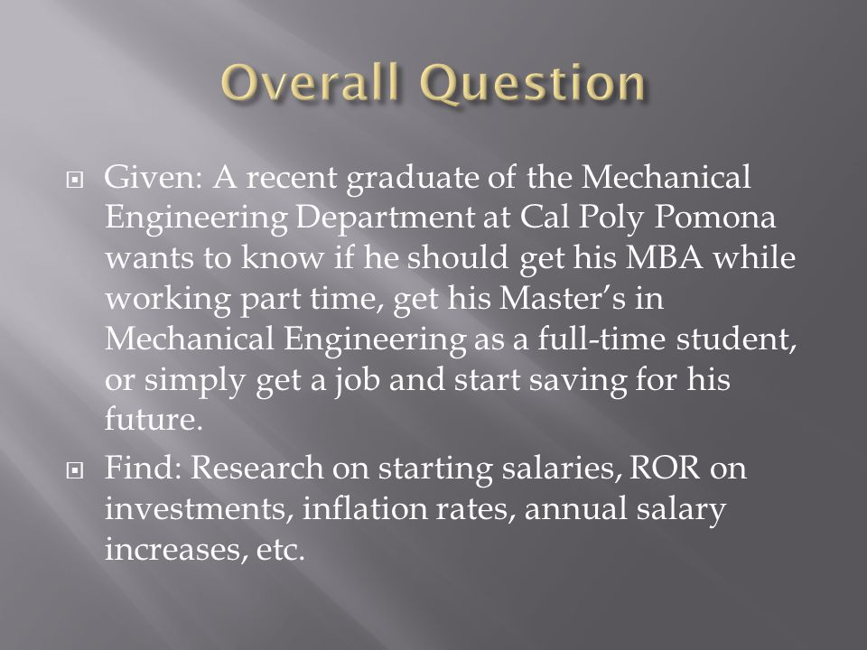  Given: A recent graduate of the Mechanical Engineering Department at Cal Poly Pomona wants to know if he should get his MBA while working part time, get his Master's in Mechanical Engineering as a full-time student, or simply get a job and start saving for his future.