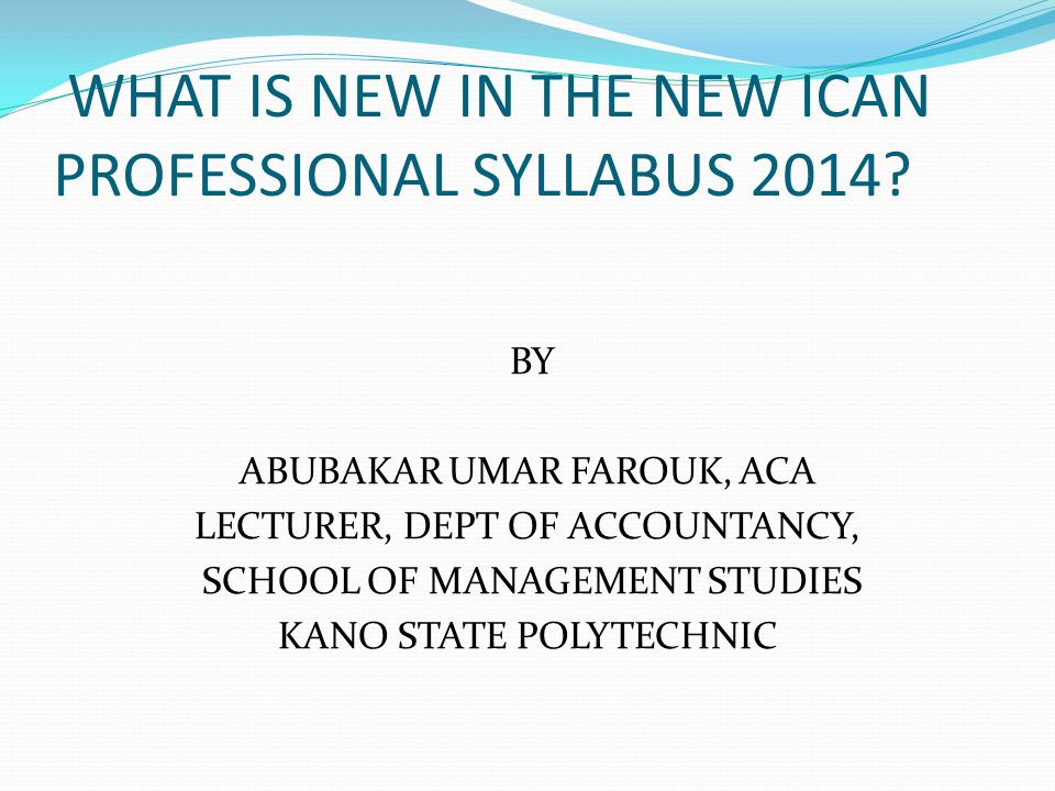 WHAT IS NEW IN THE NEW ICAN PROFESSIONAL SYLLABUS 2014? BY ABUBAKAR UMAR FAROUK, ACA LECTURER, DEPT OF ACCOUNTANCY, SCHOOL OF MANAGEMENT STUDIES KANO