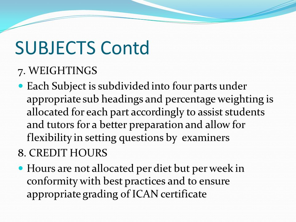 SUBJECTS Contd 7. WEIGHTINGS Each Subject is subdivided into four parts under appropriate sub headings and percentage weighting is allocated for each