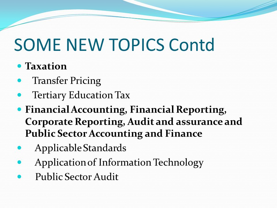 SOME NEW TOPICS Contd Taxation Transfer Pricing Tertiary Education Tax Financial Accounting, Financial Reporting, Corporate Reporting, Audit and assur