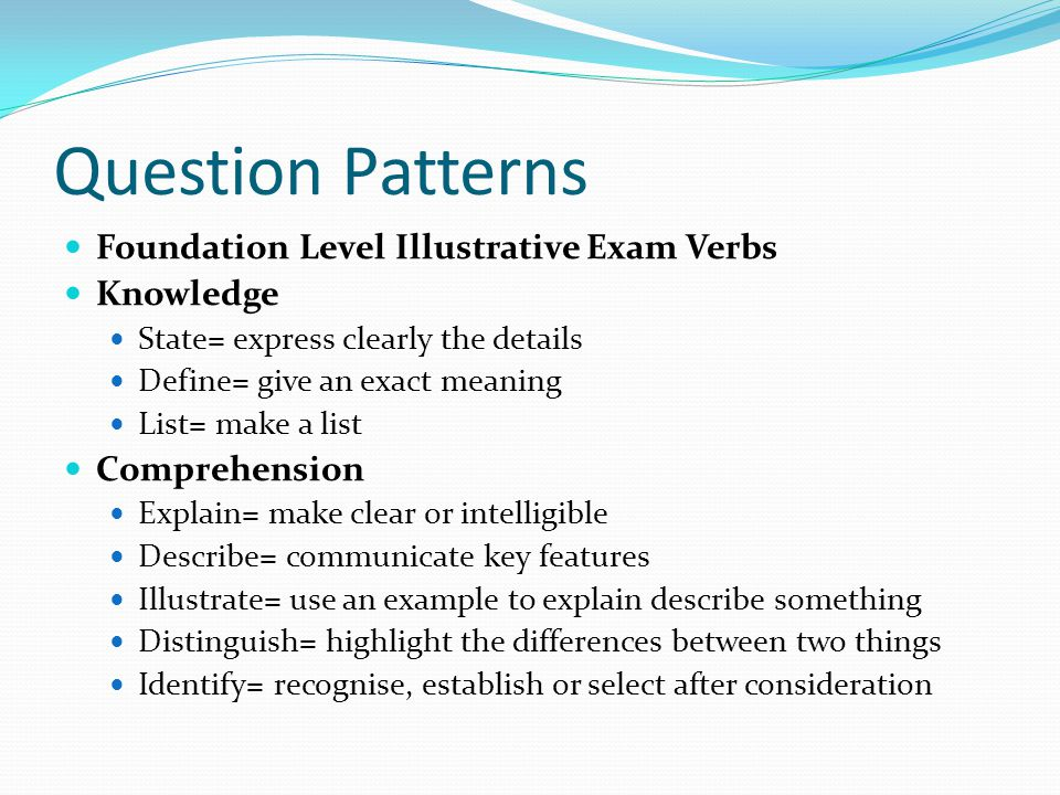 Question Patterns Foundation Level Illustrative Exam Verbs Knowledge State= express clearly the details Define= give an exact meaning List= make a lis