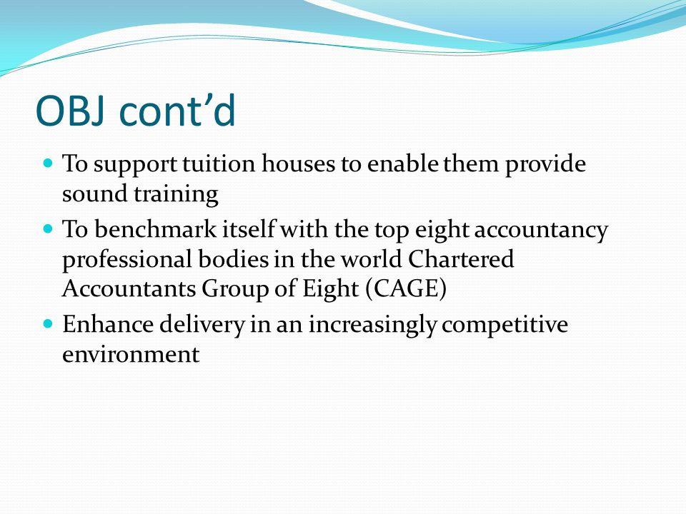 OBJ cont'd To support tuition houses to enable them provide sound training To benchmark itself with the top eight accountancy professional bodies in t
