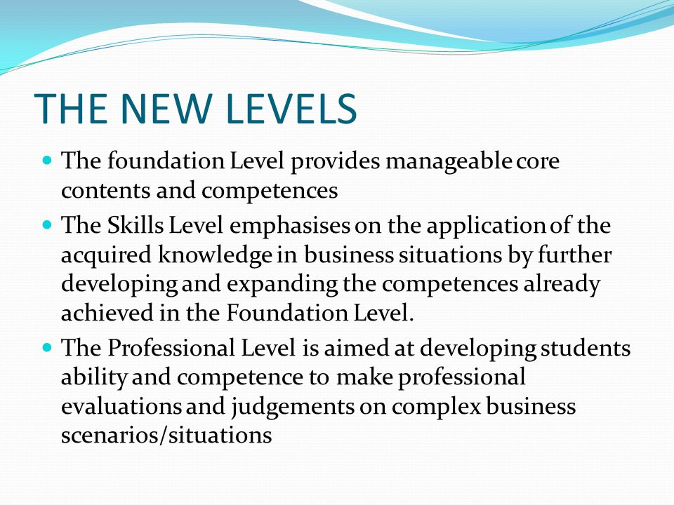 THE NEW LEVELS The foundation Level provides manageable core contents and competences The Skills Level emphasises on the application of the acquired k