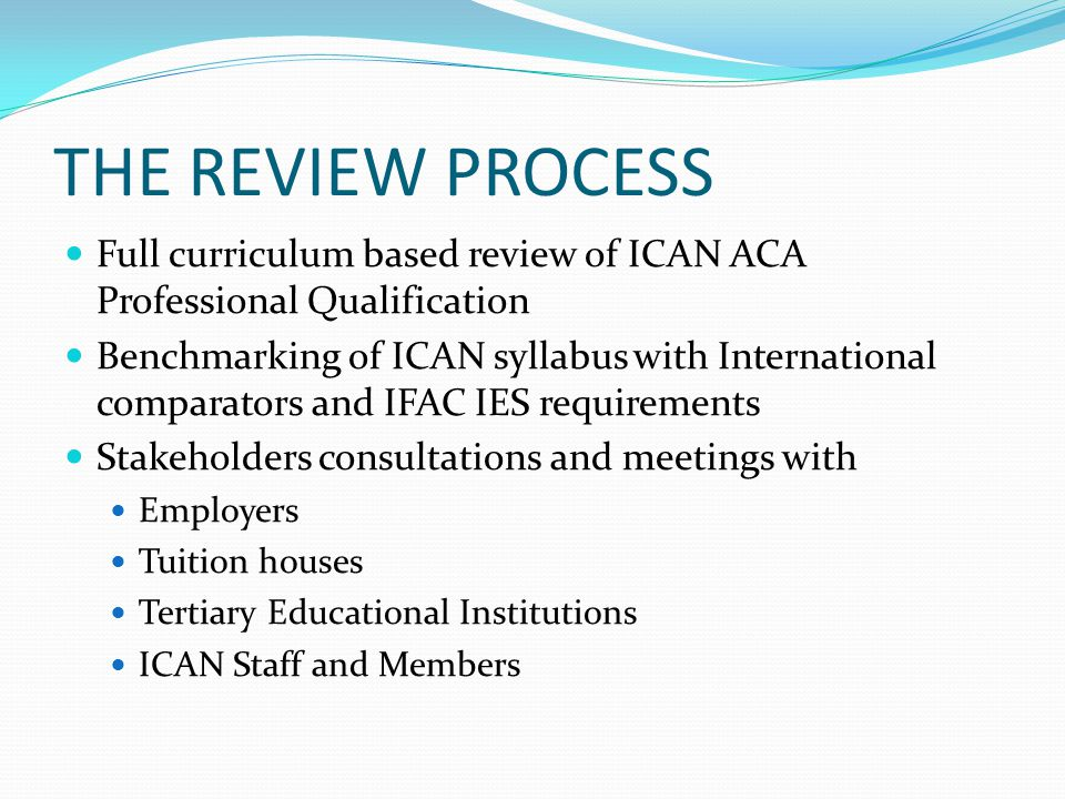 THE REVIEW PROCESS Full curriculum based review of ICAN ACA Professional Qualification Benchmarking of ICAN syllabus with International comparators an