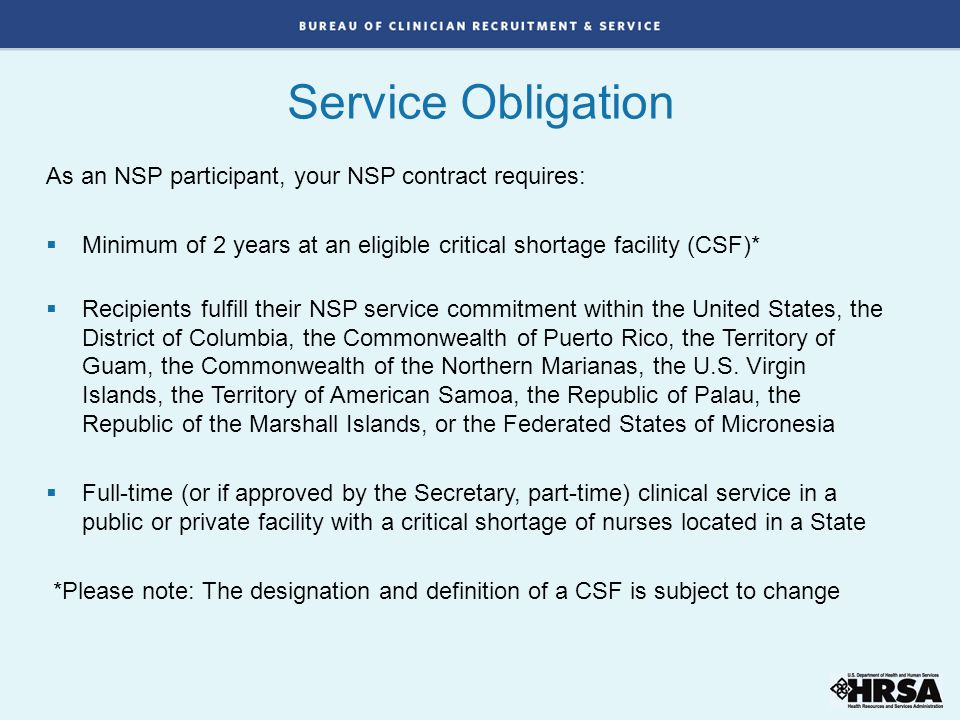 As an NSP participant, your NSP contract requires:  Minimum of 2 years at an eligible critical shortage facility (CSF)*  Recipients fulfill their NSP service commitment within the United States, the District of Columbia, the Commonwealth of Puerto Rico, the Territory of Guam, the Commonwealth of the Northern Marianas, the U.S.