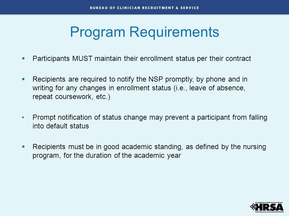  Participants MUST maintain their enrollment status per their contract  Recipients are required to notify the NSP promptly, by phone and in writing for any changes in enrollment status (i.e., leave of absence, repeat coursework, etc.) Prompt notification of status change may prevent a participant from falling into default status  Recipients must be in good academic standing, as defined by the nursing program, for the duration of the academic year Program Requirements