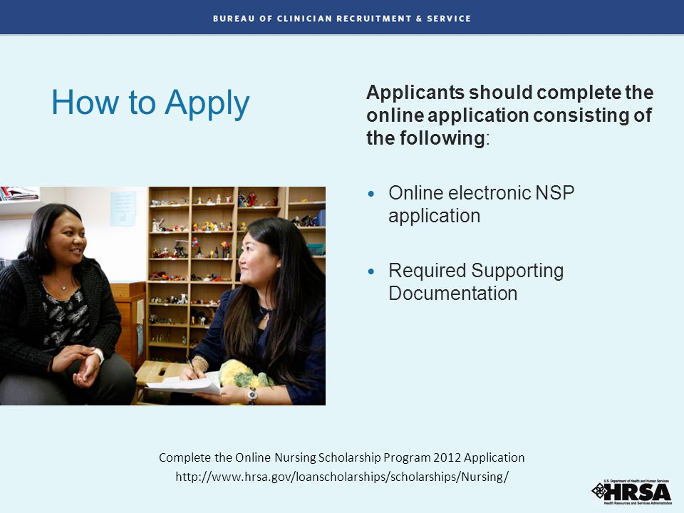 How to Apply Applicants should complete the online application consisting of the following: Online electronic NSP application Required Supporting Documentation Complete the Online Nursing Scholarship Program 2012 Application http://www.hrsa.gov/loanscholarships/scholarships/Nursing/