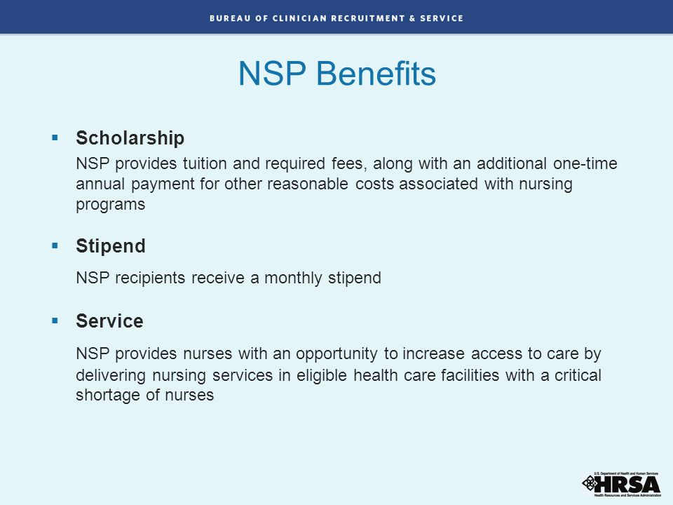  Scholarship NSP provides tuition and required fees, along with an additional one-time annual payment for other reasonable costs associated with nursing programs  Stipend NSP recipients receive a monthly stipend  Service NSP provides nurses with an opportunity to increase access to care by delivering nursing services in eligible health care facilities with a critical shortage of nurses NSP Benefits