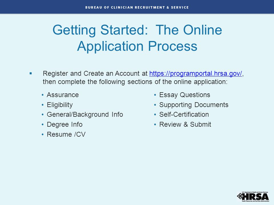 Getting Started: The Online Application Process Assurance Eligibility General/Background Info Degree Info Resume /CV Essay Questions Supporting Documents Self-Certification Review & Submit  Register and Create an Account at https://programportal.hrsa.gov/, then complete the following sections of the online application:https://programportal.hrsa.gov/
