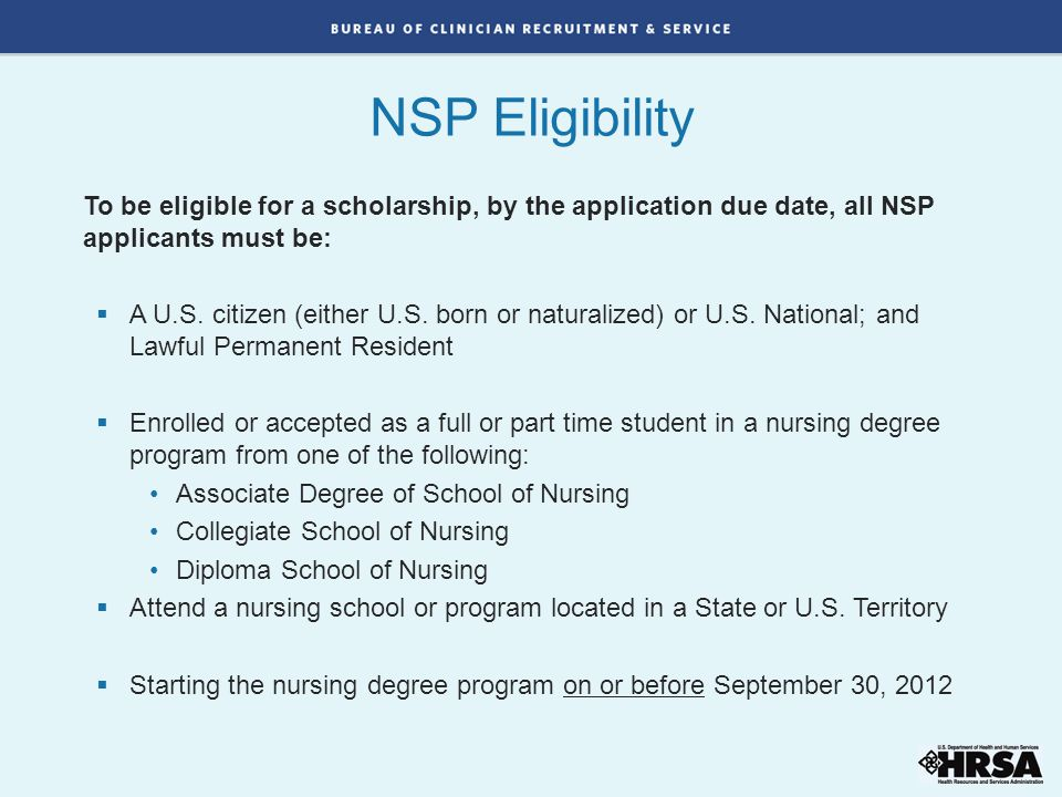 To be eligible for a scholarship, by the application due date, all NSP applicants must be:  A U.S.